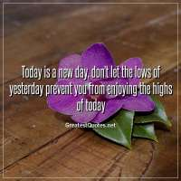 Today is a new day, don't let the lows of yesterday prevent you from enjoying the highs of today.