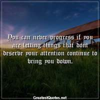 You can never progress if you are letting things that dont deserve your attention continue to bring you down.