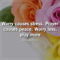 Worry causes stress. Prayer causes peace. Worry less, pray more.