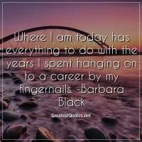 Where I am today has everything to do with the years I spent hanging on to a career by my fingernails. -Barbara Black