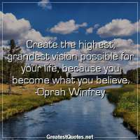 Create the highest, grandest vision possible for your life, because you become what you believe. -Oprah Winfrey