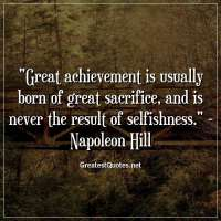 Great achievement is usually born of great sacrifice, and is never the result of selfishness. -Napoleon Hill