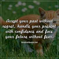 Accept your past without regret, handle your present with confidence and face your future without fear