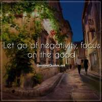 Let go of negativity, focus on the good.