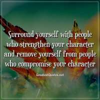 Surround yourself with people who strengthen your character and remove yourself from people who compromise your character