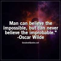 Man can believe the impossible, but can never believe the improbable. -Oscar Wilde