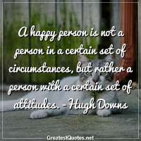 A happy person is not a person in a certain set of circumstances, but rather a person with a certain set of attitudes. -Hugh Downs