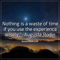 Nothing is a waste of time if you use the experience wisely. - Auguste Rodin