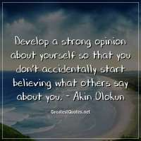 Develop a strong opinion about yourself so that you don't accidentally start believing what others say about you. -Akin Olokun