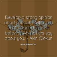 Develop a strong opinion about yourself so that you don't accidentally start believing what others say about you. - Akin Olokun