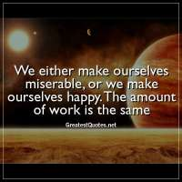 We either make ourselves miserable, or we make ourselves happy. The amount of work is the same