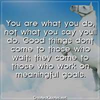 You are what you do, not what you say youll do. Good things dont come to those who wait; they come to those who work on meaningful goals.