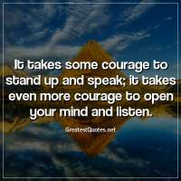 It takes some courage to stand up and speak; it takes even more courage to open your mind and listen.