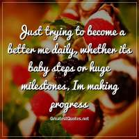 Just trying to become a better me daily, whether its baby steps or huge milestones, Im making progress