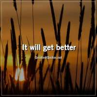 It will get better.