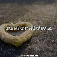 Believe with your eyes, not with your ears.