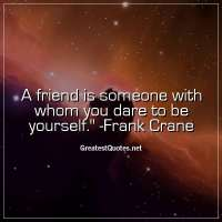 A friend is someone with whom you dare to be yourself. - Frank Crane