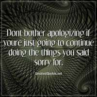 Dont bother apologizing if youre just going to continue doing the things you said sorry for