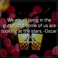 We are all lying in the gutter, but some of us are looking at the stars. -Oscar Wilde