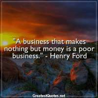 A business that makes nothing but money is a poor business. -Henry Ford