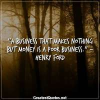 A business that makes nothing but money is a poor business. - Henry Ford