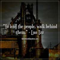 To lead the people, walk behind them. - Lao Tzu