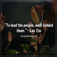 To lead the people, walk behind them. -Lao Tzu