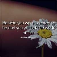 Be who you were created to be and you will set the world on fire