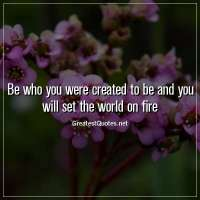 Be who you were created to be and you will set the world on fire.