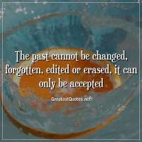 The past cannot be changed, forgotten, edited or erased, it can only be accepted