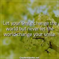 Let your smile change the world but never let the world change your smile.