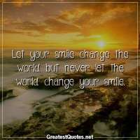 Let your smile change the world but never let the world change your smile