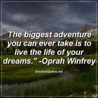 The biggest adventure you can ever take is to live the life of your dreams. - Oprah Winfrey