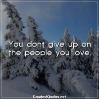 You dont give up on the people you love.
