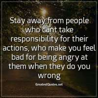 Stay away from people who cant take responsibility for their actions, who make you feel bad for being angry at them when they do you wrong.