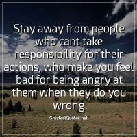 Stay away from people who cant take responsibility for their actions, who make you feel bad for being angry at them when they do you wrong
