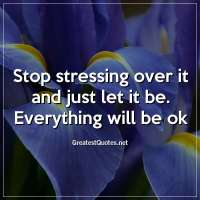 Stop stressing over it and just let it be. Everything will be ok