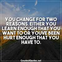 You change for two reasons. Either you learn enough that you want to or youve been hurt enough that you have to.