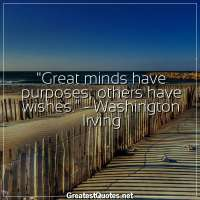 Great minds have purposes, others have wishes. -Washington Irving