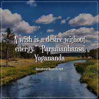 A wish is a desire without energy. - Paramanhansa Yogananda