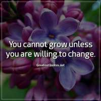 You cannot grow unless you are willing to change