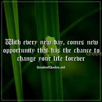 With every new day, comes new opportunity that has the chance to change your life forever