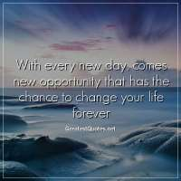 With every new day, comes new opportunity that has the chance to change your life forever.