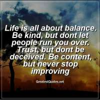 Life is all about balance. Be kind, but dont let people run you over. Trust, but dont be deceived. Be content, but never stop improving