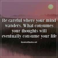 Be careful where your mind wanders. What consumes your thoughts will eventually consume your life