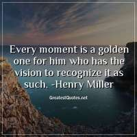 Every moment is a golden one for him who has the vision to recognize it as such. -Henry Miller