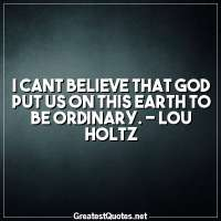 I cant believe that God put us on this earth to be ordinary. - Lou Holtz