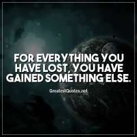 For everything you have lost, you have gained something else.
