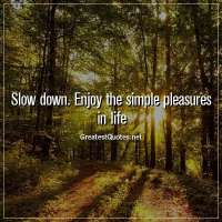 Slow down. Enjoy the simple pleasures in life.