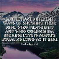 People have different ways of showing their love. Stop measuring and stop comparing. Because love is always equal as long as it real.